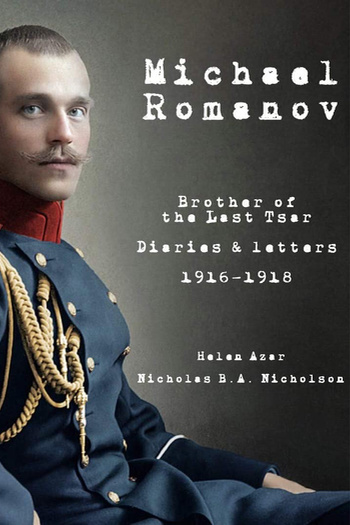 'Michael Romanov: Brother Of The Last Tsar, Diaries And Letters, 1916-1918' by Helen Azar and Nicholas Nicholson