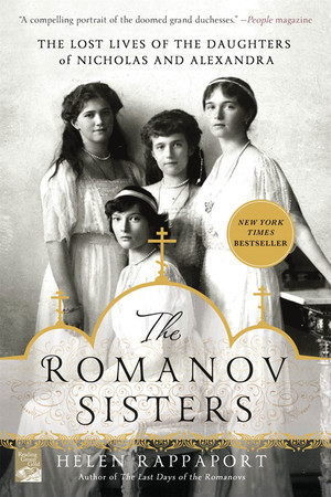 'The Romanov Sisters: The Lost Lives Of The Daughters Of Nicholas And Alexandra' by Helen Pappaport — a book about the family of the last tsar of RUssia