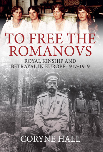 'To Free The Romanovs: Royal Kinship And Betrayal In Europe 1917-1919' by Coryne Hall